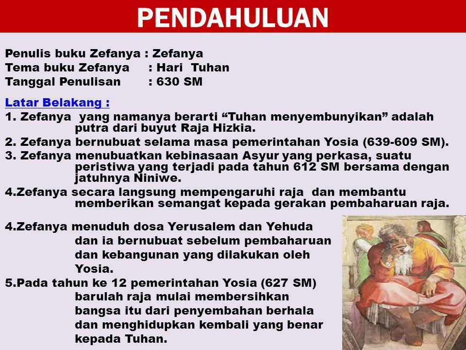 PENDAHULUAN Penulis buku Zefanya : Zefanya Tema buku Zefanya : Hari Tuhan Tanggal Penulisan : 630 SM Latar Belakang : 1. Zefanya yang namanya berarti