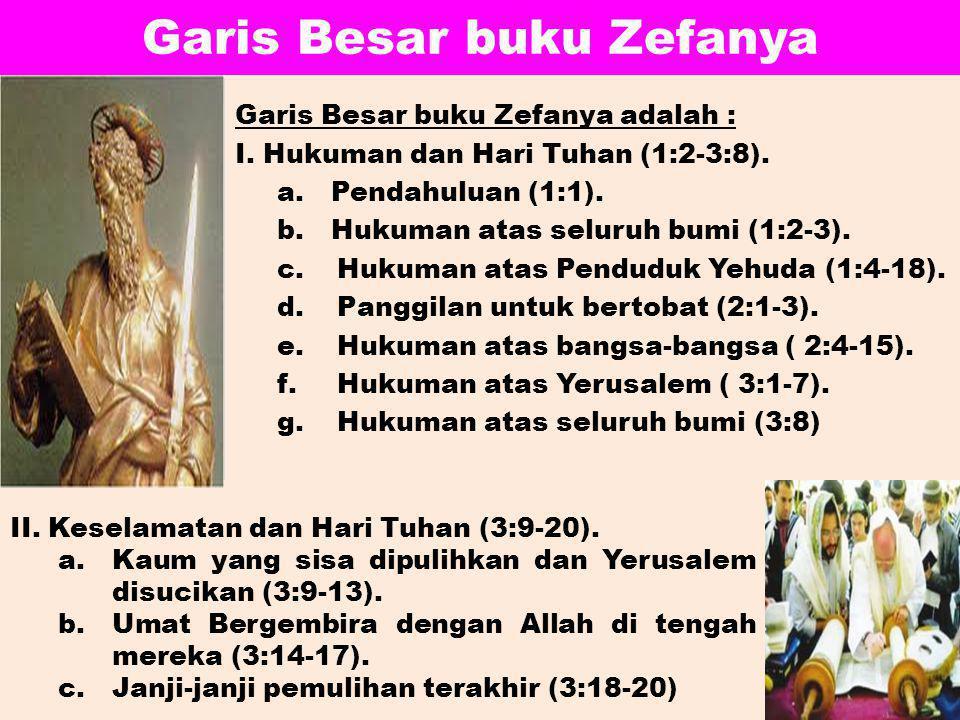 Garis Besar buku Zefanya Garis Besar buku Zefanya adalah : I. Hukuman dan Hari Tuhan (1:2-3:8). a.Pendahuluan (1:1). b.Hukuman atas seluruh bumi (1:2-