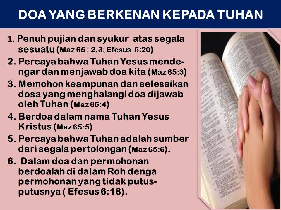 DOA YANG BERKENAN KEPADA TUHAN 1. Penuh pujian dan syukur atas segala sesuatu ( Maz 65 : 2,3; Efesus 5:20 ) 2. Percaya bahwa Tuhan Yesus mende- ngar d