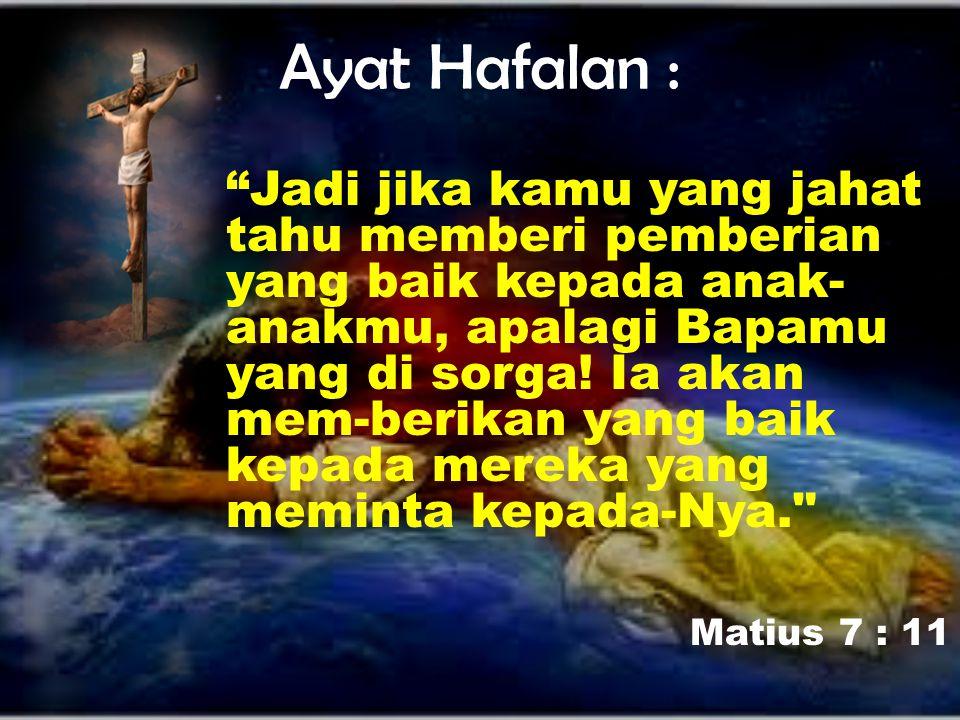 """Ayat Hafalan : """"Jadi jika kamu yang jahat tahu memberi pemberian yang baik kepada anak- anakmu, apalagi Bapamu yang di sorga! Ia akan mem-berikan yang"""