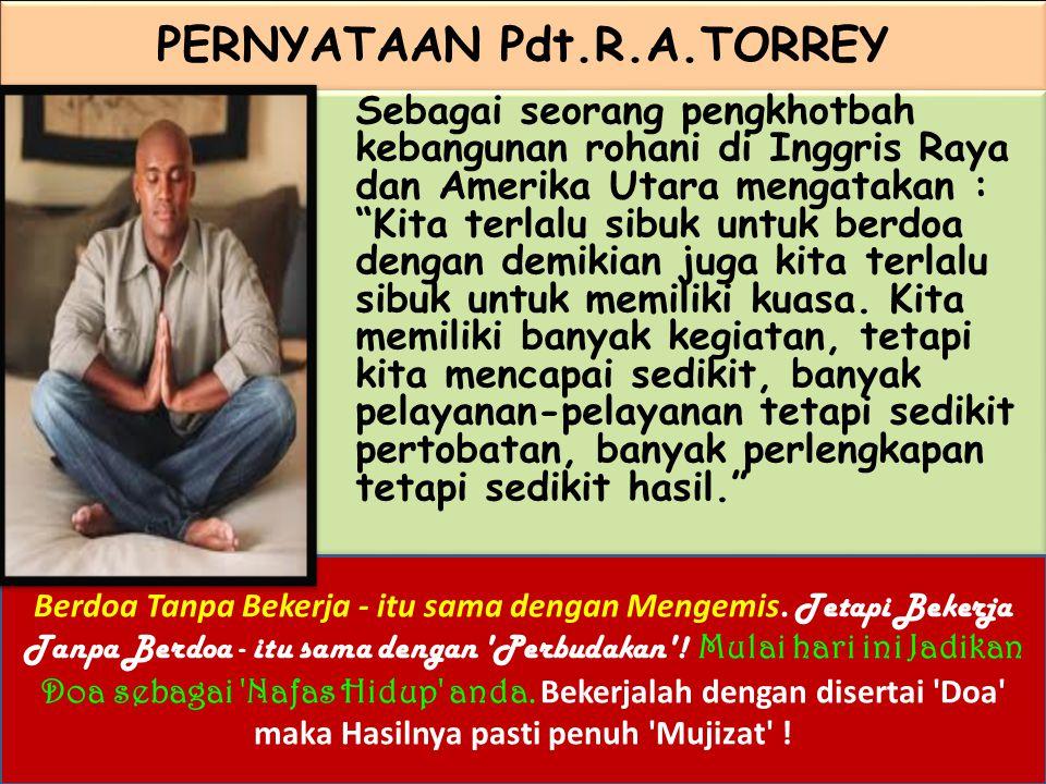 "PERNYATAAN Pdt.R.A.TORREY Sebagai seorang pengkhotbah kebangunan rohani di Inggris Raya dan Amerika Utara mengatakan : ""Kita terlalu sibuk untuk berdo"