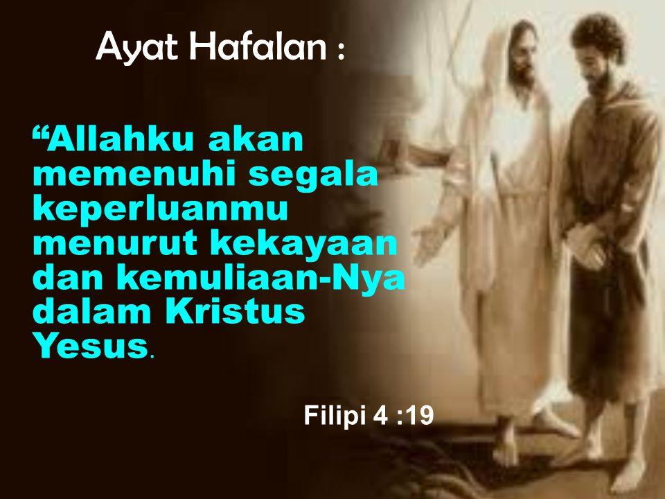 "Ayat Hafalan : ""Allahku akan memenuhi segala keperluanmu menurut kekayaan dan kemuliaan-Nya dalam Kristus Yesus. Filipi 4 :19"