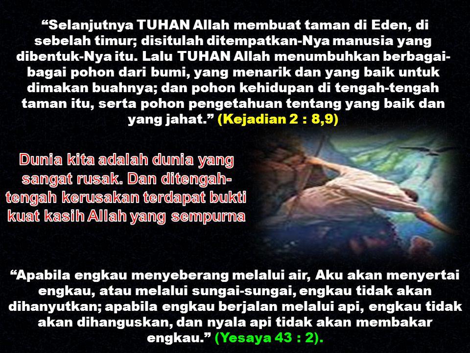 """""""Selanjutnya TUHAN Allah membuat taman di Eden, di sebelah timur; disitulah ditempatkan-Nya manusia yang dibentuk-Nya itu. Lalu TUHAN Allah menumbuhka"""