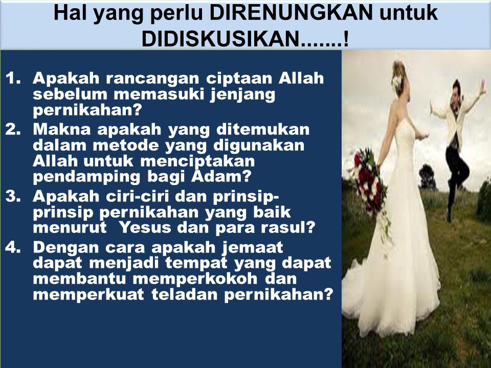 Hal yang perlu DIRENUNGKAN untuk DIDISKUSIKAN.......! 1.Apakah rancangan ciptaan Allah sebelum memasuki jenjang pernikahan? 2.Makna apakah yang ditemu