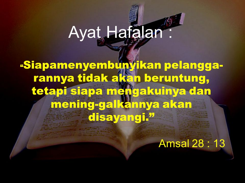 "Ayat Hafalan : "" Siapamenyembunyikan pelangga- rannya tidak akan beruntung, tetapi siapa mengakuinya dan mening-galkannya akan disayangi."" Amsal 28 :"