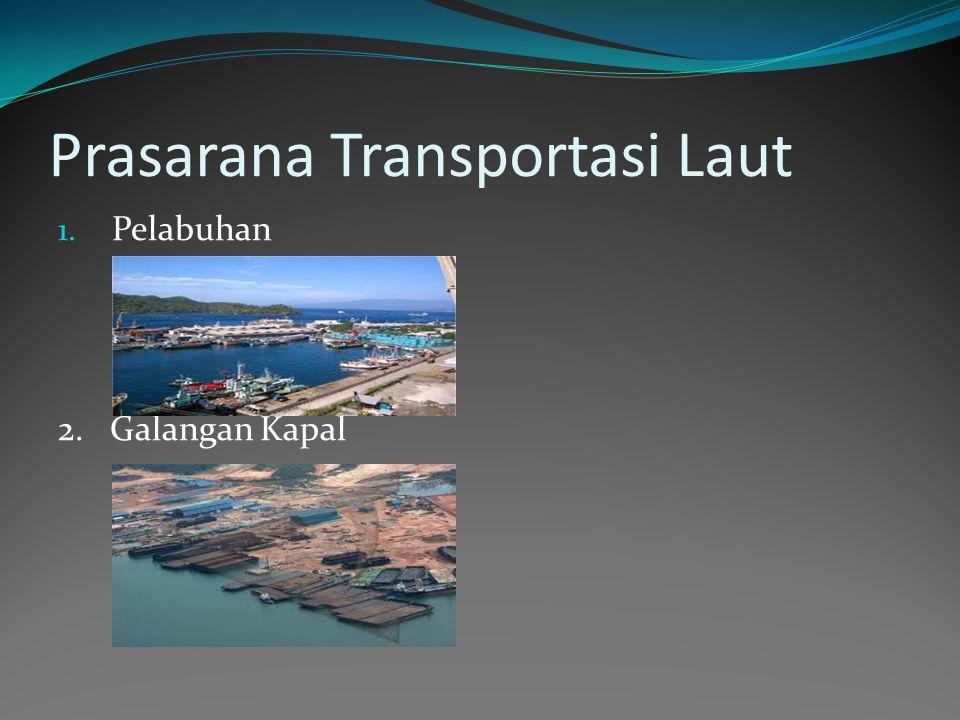 Prasarana Transportasi Laut 1. Pelabuhan 2. Galangan Kapal