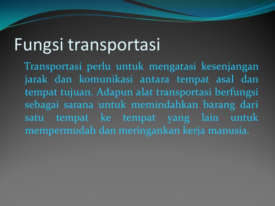 Fungsi transportasi Transportasi perlu untuk mengatasi kesenjangan jarak dan komunikasi antara tempat asal dan tempat tujuan. Adapun alat transportasi