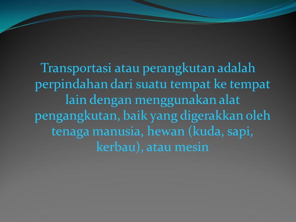 Transportasi atau perangkutan adalah perpindahan dari suatu tempat ke tempat lain dengan menggunakan alat pengangkutan, baik yang digerakkan oleh tena