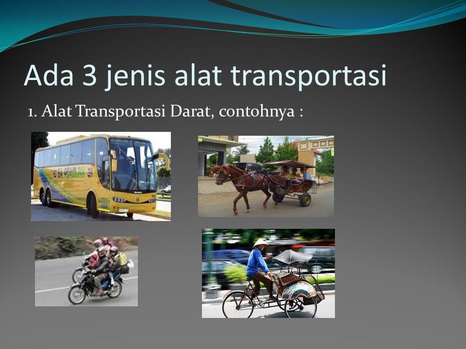 Ada 3 jenis alat transportasi 1. Alat Transportasi Darat, contohnya :