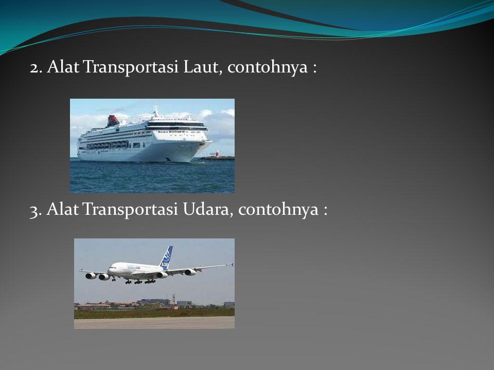 2. Alat Transportasi Laut, contohnya : 3. Alat Transportasi Udara, contohnya :