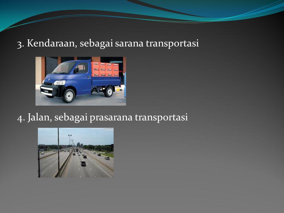 3. Kendaraan, sebagai sarana transportasi 4. Jalan, sebagai prasarana transportasi