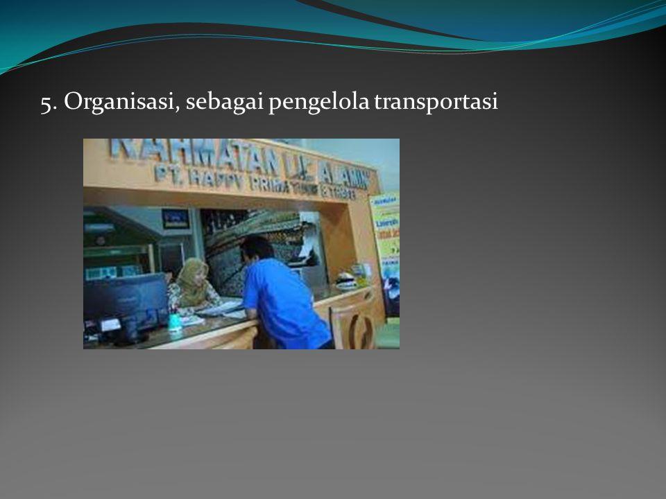 5. Organisasi, sebagai pengelola transportasi
