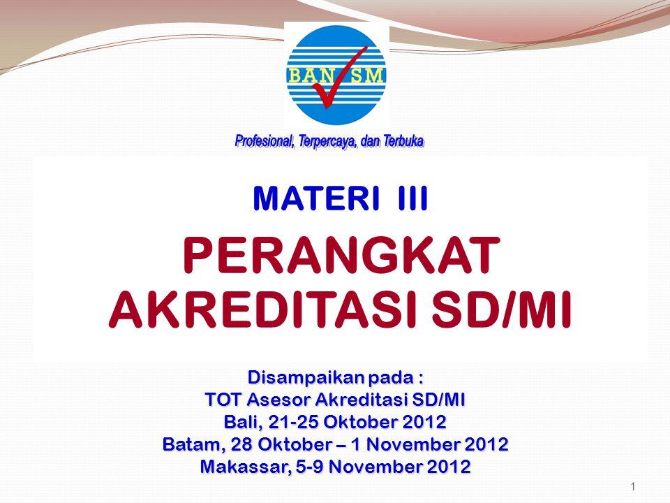 MATERI III PERANGKAT AKREDITASI SD/MI Disampaikan pada : TOT Asesor Akreditasi SD/MI Bali, 21-25 Oktober 2012 Batam, 28 Oktober – 1 November 2012 Makassar, 5-9 November 2012 1