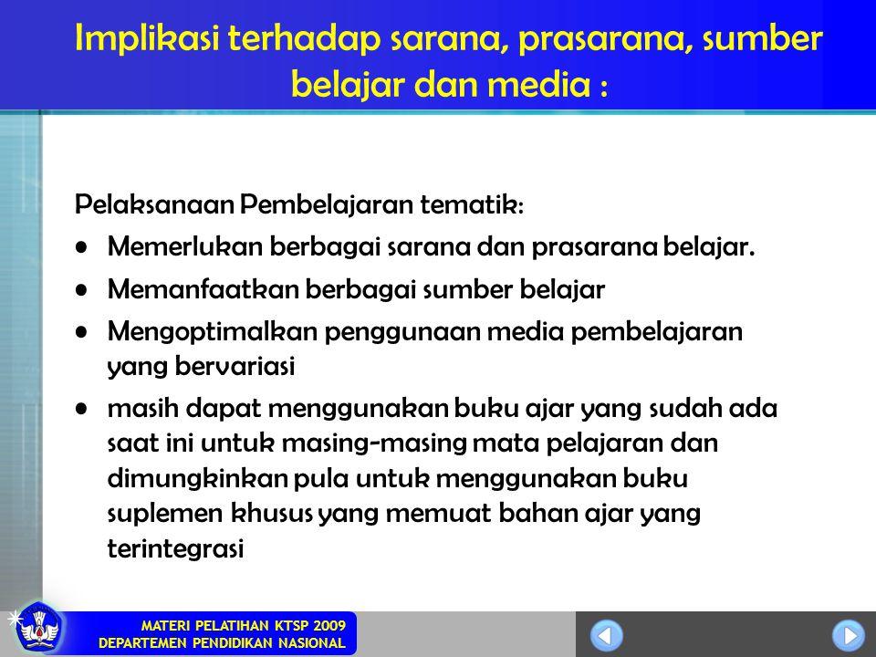 MATERI PELATIHAN KTSP 2009 DEPARTEMEN PENDIDIKAN NASIONAL Implikasi terhadap sarana, prasarana, sumber belajar dan media : Pelaksanaan Pembelajaran te