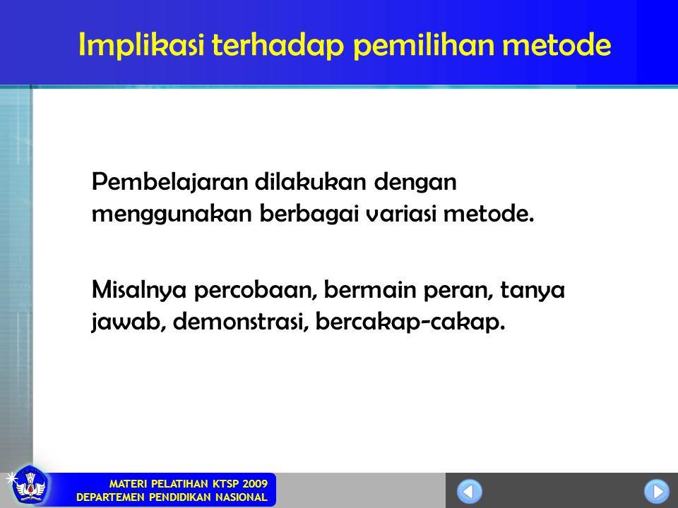 MATERI PELATIHAN KTSP 2009 DEPARTEMEN PENDIDIKAN NASIONAL Implikasi terhadap pemilihan metode Pembelajaran dilakukan dengan menggunakan berbagai varia