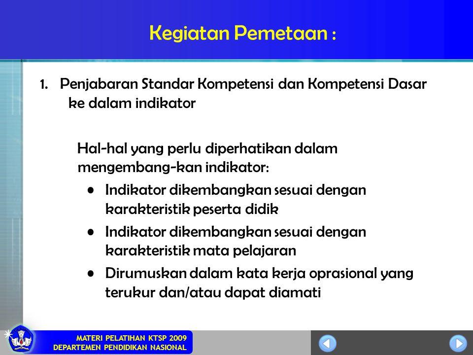 MATERI PELATIHAN KTSP 2009 DEPARTEMEN PENDIDIKAN NASIONAL Kegiatan Pemetaan : 1. Penjabaran Standar Kompetensi dan Kompetensi Dasar ke dalam indikator