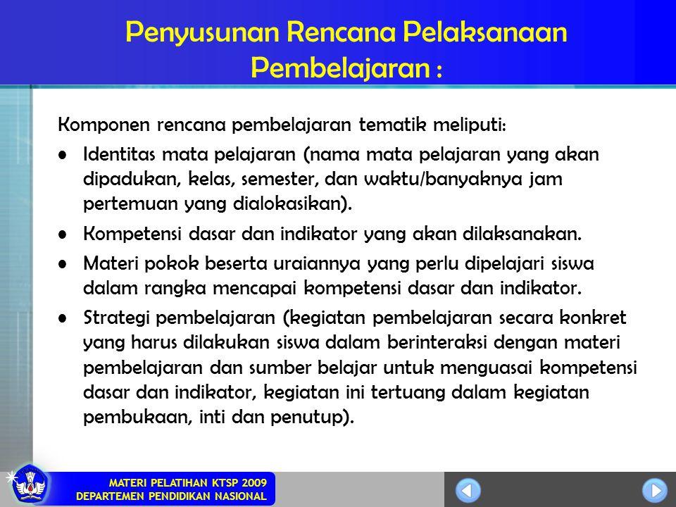 MATERI PELATIHAN KTSP 2009 DEPARTEMEN PENDIDIKAN NASIONAL Penyusunan Rencana Pelaksanaan Pembelajaran : Komponen rencana pembelajaran tematik meliputi