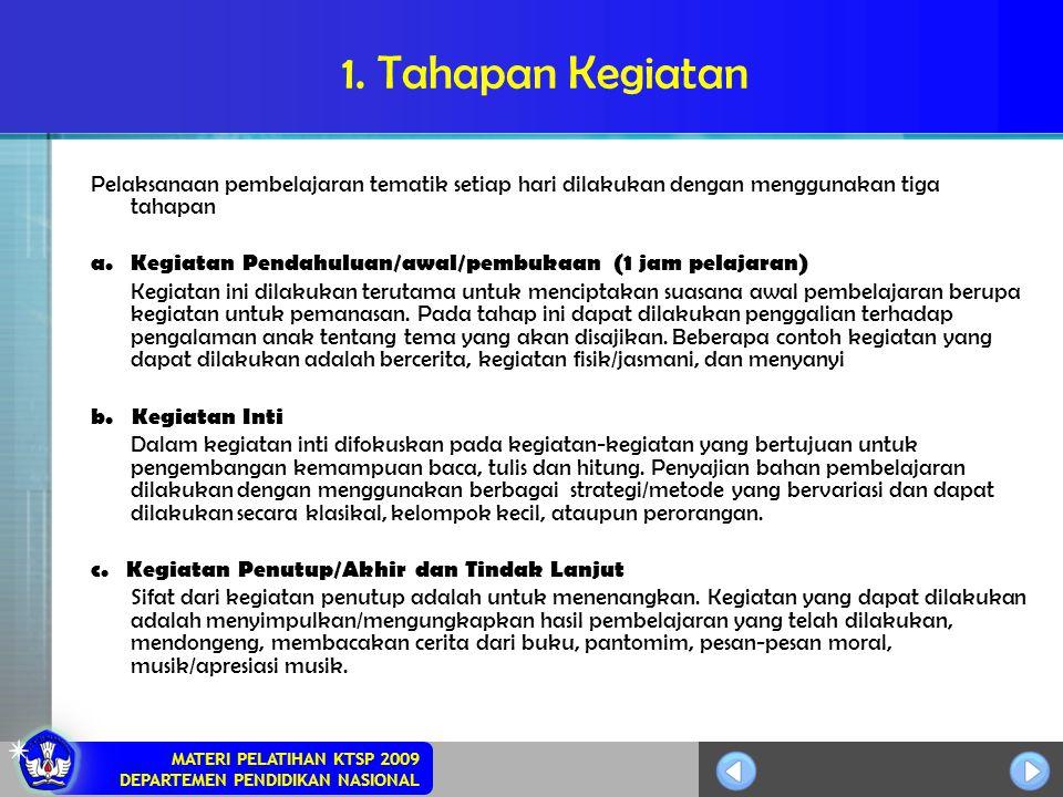 MATERI PELATIHAN KTSP 2009 DEPARTEMEN PENDIDIKAN NASIONAL 1. Tahapan Kegiatan Pelaksanaan pembelajaran tematik setiap hari dilakukan dengan menggunaka