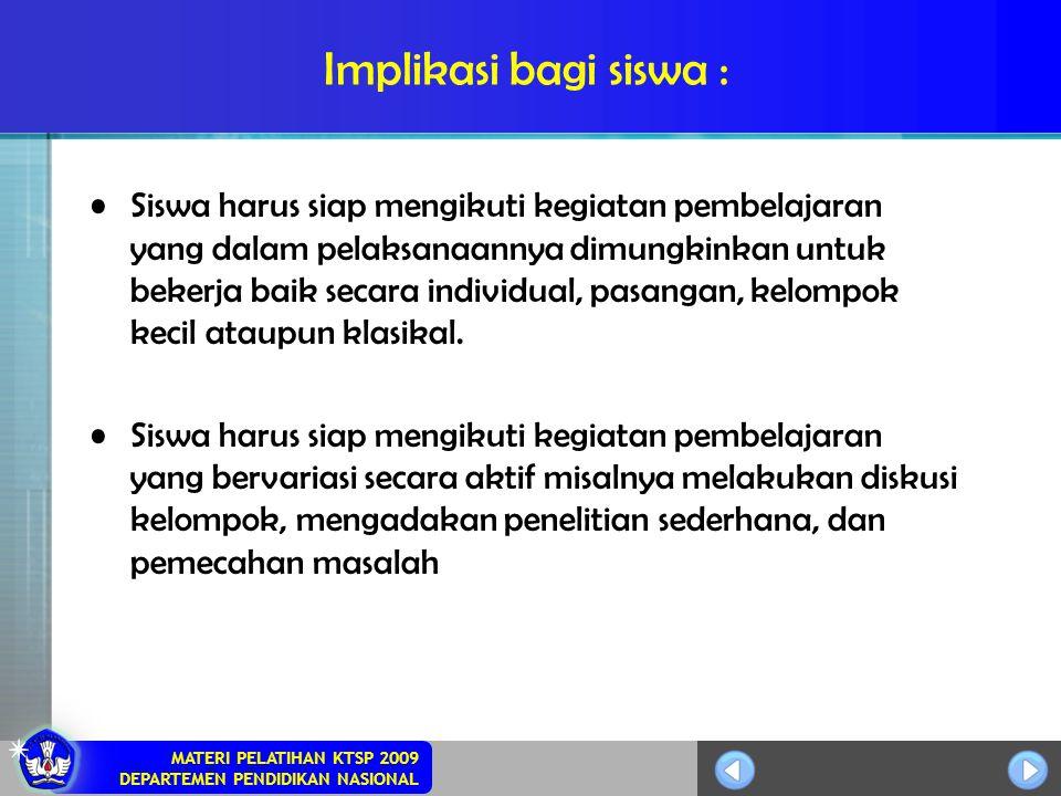 MATERI PELATIHAN KTSP 2009 DEPARTEMEN PENDIDIKAN NASIONAL Implikasi bagi siswa : Siswa harus siap mengikuti kegiatan pembelajaran yang dalam pelaksana