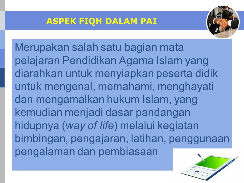ASPEK FIQH DALAM PAI Merupakan salah satu bagian mata pelajaran Pendidikan Agama Islam yang diarahkan untuk menyiapkan peserta didik untuk mengenal, m