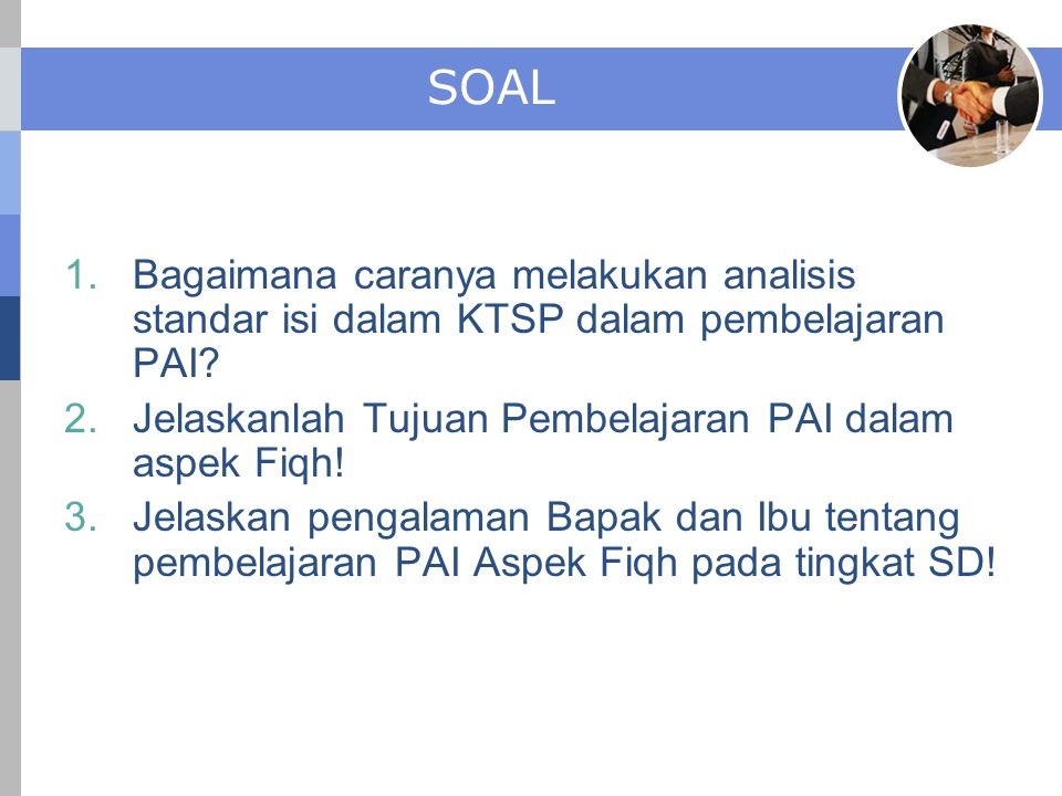 SOAL 1.Bagaimana caranya melakukan analisis standar isi dalam KTSP dalam pembelajaran PAI? 2.Jelaskanlah Tujuan Pembelajaran PAI dalam aspek Fiqh! 3.J