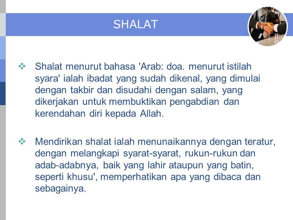 SHALAT  Shalat menurut bahasa 'Arab: doa. menurut istilah syara' ialah ibadat yang sudah dikenal, yang dimulai dengan takbir dan disudahi dengan sala