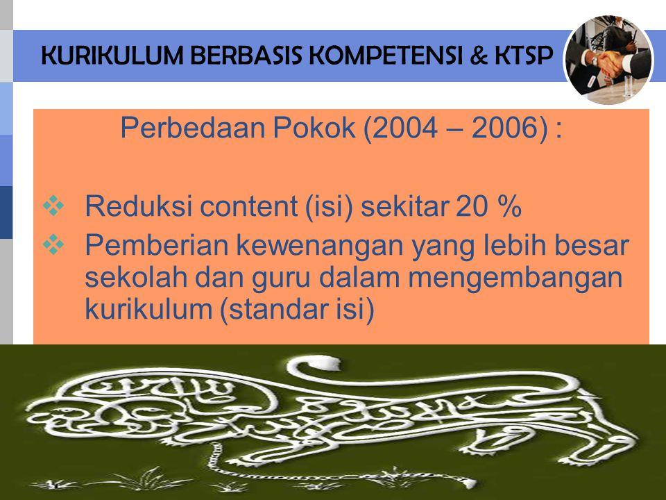 KURIKULUM BERBASIS KOMPETENSI & KTSP Perbedaan Pokok (2004 – 2006) :  Reduksi content (isi) sekitar 20 %  Pemberian kewenangan yang lebih besar sekolah dan guru dalam mengembangan kurikulum (standar isi)