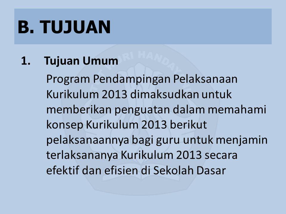 B. TUJUAN 1.Tujuan Umum Program Pendampingan Pelaksanaan Kurikulum 2013 dimaksudkan untuk memberikan penguatan dalam memahami konsep Kurikulum 2013 be
