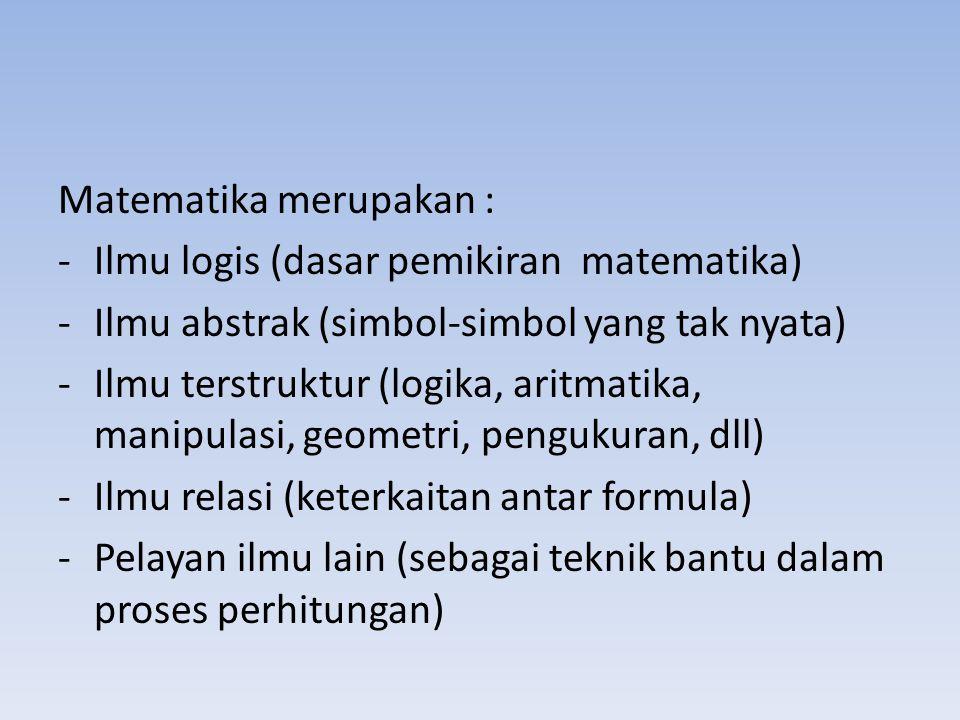 Matematika merupakan : -Ilmu logis (dasar pemikiran matematika) -Ilmu abstrak (simbol-simbol yang tak nyata) -Ilmu terstruktur (logika, aritmatika, ma