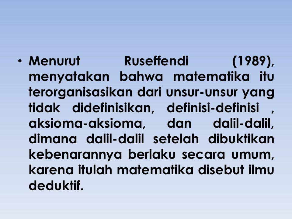 Menurut Ruseffendi (1989), menyatakan bahwa matematika itu terorganisasikan dari unsur-unsur yang tidak didefinisikan, definisi-definisi, aksioma-aksi