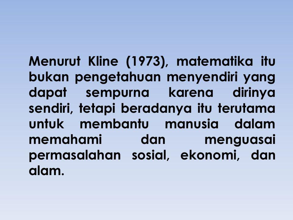 Menurut Kline (1973), matematika itu bukan pengetahuan menyendiri yang dapat sempurna karena dirinya sendiri, tetapi beradanya itu terutama untuk memb