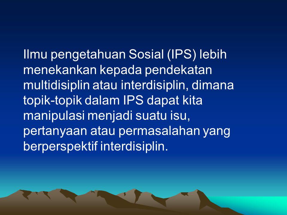 Ilmu pengetahuan Sosial (IPS) lebih menekankan kepada pendekatan multidisiplin atau interdisiplin, dimana topik-topik dalam IPS dapat kita manipulasi