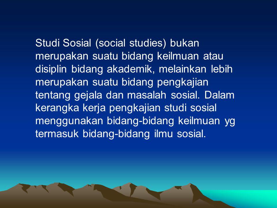 Studi Sosial (social studies) bukan merupakan suatu bidang keilmuan atau disiplin bidang akademik, melainkan lebih merupakan suatu bidang pengkajian t