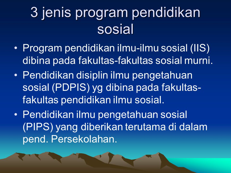 3 jenis program pendidikan sosial Program pendidikan ilmu-ilmu sosial (IIS) dibina pada fakultas-fakultas sosial murni. Pendidikan disiplin ilmu penge