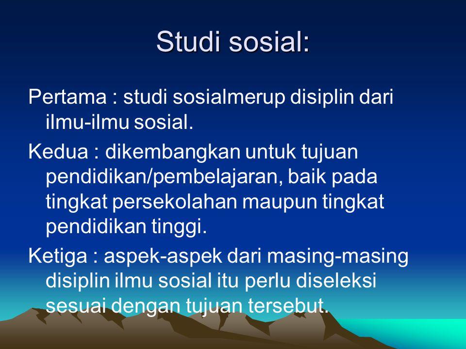 Studi sosial: Pertama : studi sosialmerup disiplin dari ilmu-ilmu sosial. Kedua : dikembangkan untuk tujuan pendidikan/pembelajaran, baik pada tingkat