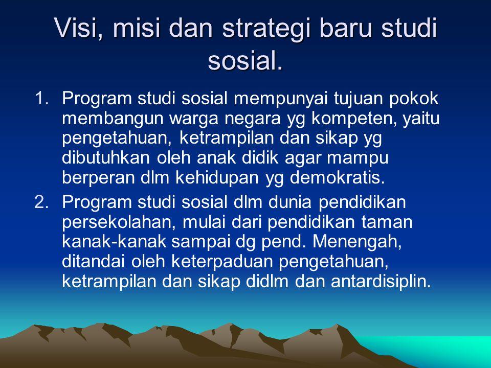 Visi, misi dan strategi baru studi sosial. 1.Program studi sosial mempunyai tujuan pokok membangun warga negara yg kompeten, yaitu pengetahuan, ketram