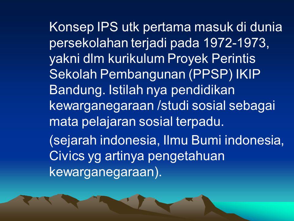 Konsep IPS utk pertama masuk di dunia persekolahan terjadi pada 1972-1973, yakni dlm kurikulum Proyek Perintis Sekolah Pembangunan (PPSP) IKIP Bandung