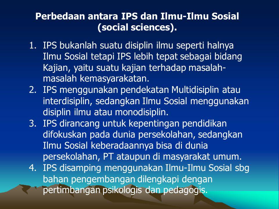 1.IPS bukanlah suatu disiplin ilmu seperti halnya Ilmu Sosial tetapi IPS lebih tepat sebagai bidang Kajian, yaitu suatu kajian terhadap masalah- masal