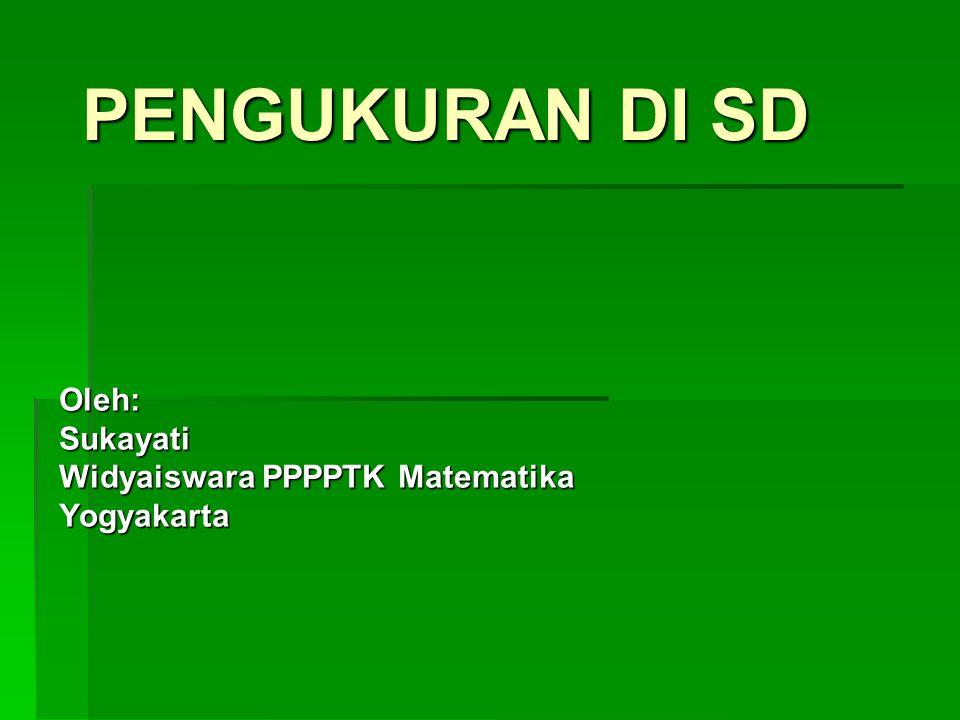 PENGUKURAN DI SD Oleh:Sukayati Widyaiswara PPPPTK Matematika Yogyakarta