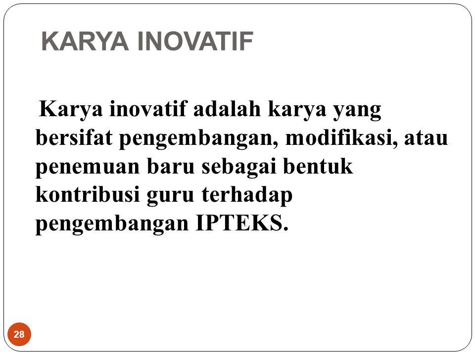 KARYA INOVATIF Karya inovatif adalah karya yang bersifat pengembangan, modifikasi, atau penemuan baru sebagai bentuk kontribusi guru terhadap pengembangan IPTEKS.