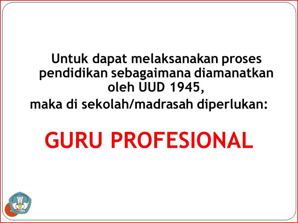 Untuk dapat melaksanakan proses pendidikan sebagaimana diamanatkan oleh UUD 1945, maka di sekolah/madrasah diperlukan: GURU PROFESIONAL 3