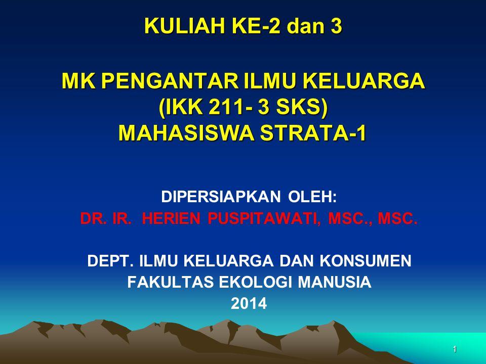 1 KULIAH KE-2 dan 3 MK PENGANTAR ILMU KELUARGA (IKK 211- 3 SKS) MAHASISWA STRATA-1 DIPERSIAPKAN OLEH: DR. IR. HERIEN PUSPITAWATI, MSC., MSC. DEPT. ILM