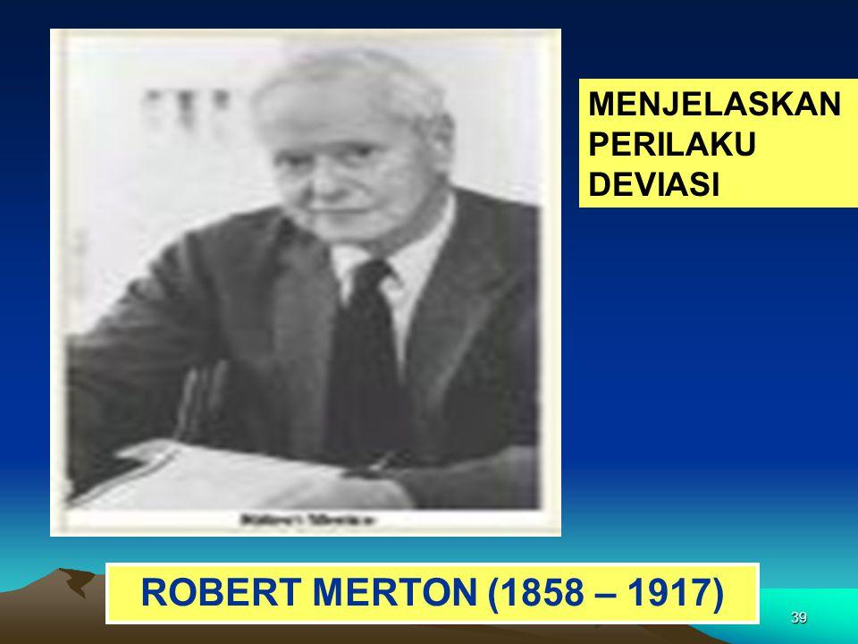 39 ROBERT MERTON (1858 – 1917) MENJELASKAN PERILAKU DEVIASI