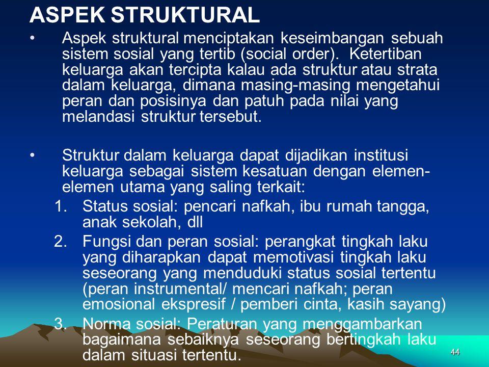 44 ASPEK STRUKTURAL Aspek struktural menciptakan keseimbangan sebuah sistem sosial yang tertib (social order). Ketertiban keluarga akan tercipta kalau