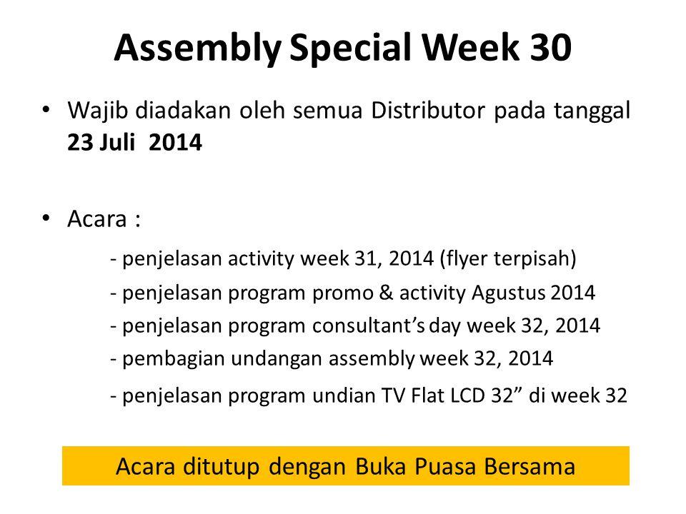 Assembly Special Week 30 Wajib diadakan oleh semua Distributor pada tanggal 23 Juli 2014 Acara : - penjelasan activity week 31, 2014 (flyer terpisah) - penjelasan program promo & activity Agustus 2014 - penjelasan program consultant's day week 32, 2014 - pembagian undangan assembly week 32, 2014 - penjelasan program undian TV Flat LCD 32 di week 32 Acara ditutup dengan Buka Puasa Bersama