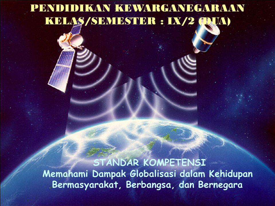 PENDIDIKAN KEWARGANEGARAAN KELAS/SEMESTER : IX/2 (DUA) STANDAR KOMPETENSI Memahami Dampak Globalisasi dalam Kehidupan Bermasyarakat, Berbangsa, dan Be