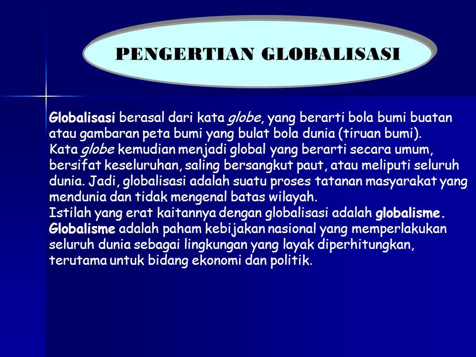 PENGERTIAN GLOBALISASI MENURUT BEBERAPA AHLI PENGERTIAN GLOBALISASI MENURUT BEBERAPA AHLI Globalisasi adalah proses terbentuknya sistem organisasi dan komunikasi antarmasyarakat di seluruh dunia untuk mengikuti sistem dan kaidah- kaidah yang sama.