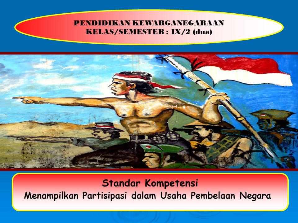 PENDIDIKAN KEWARGANEGARAAN KELAS/SEMESTER : IX/2 (dua) Standar Kompetensi Menampilkan Partisipasi dalam Usaha Pembelaan Negara