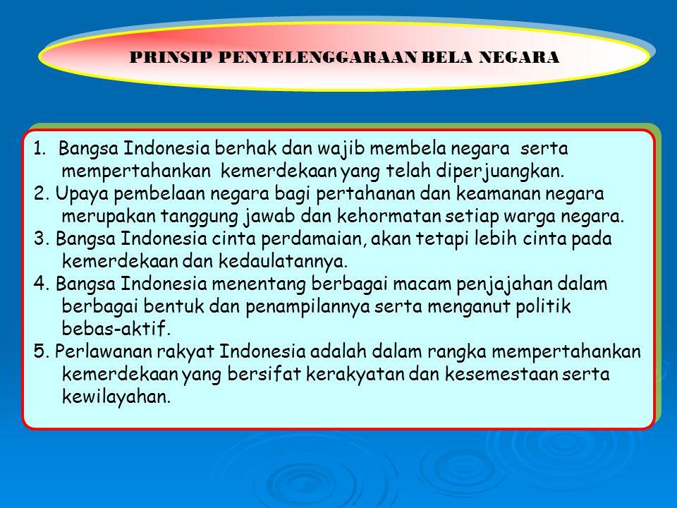 PRINSIP PENYELENGGARAAN BELA NEGARA 1. Bangsa Indonesia berhak dan wajib membela negara serta mempertahankan kemerdekaan yang telah diperjuangkan. 2.