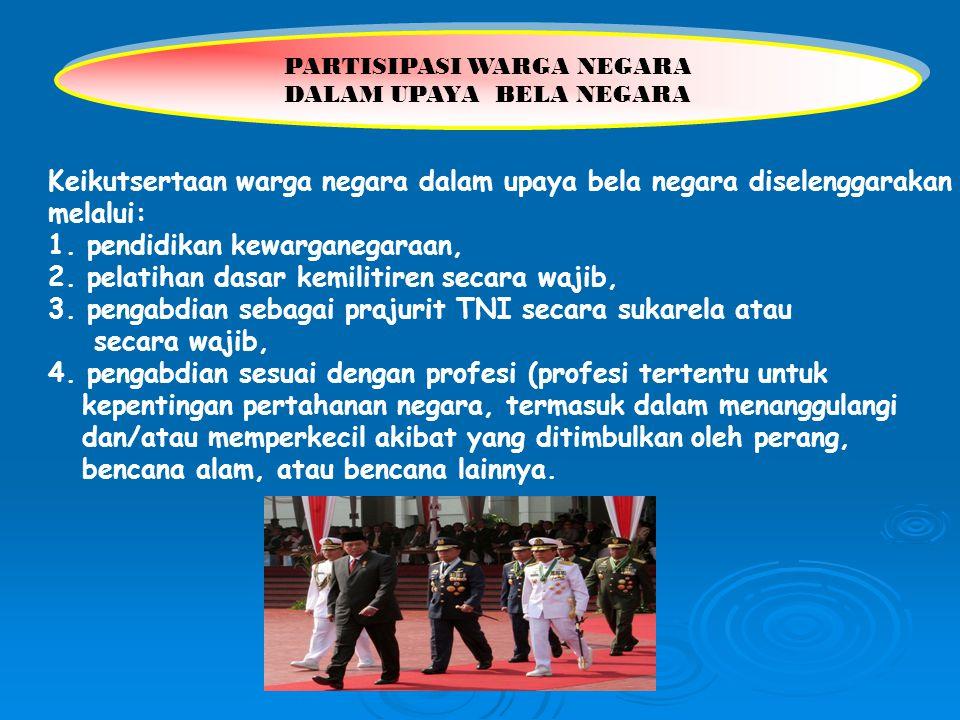 Keikutsertaan warga negara dalam upaya bela negara diselenggarakan melalui: 1. pendidikan kewarganegaraan, 2. pelatihan dasar kemilitiren secara wajib